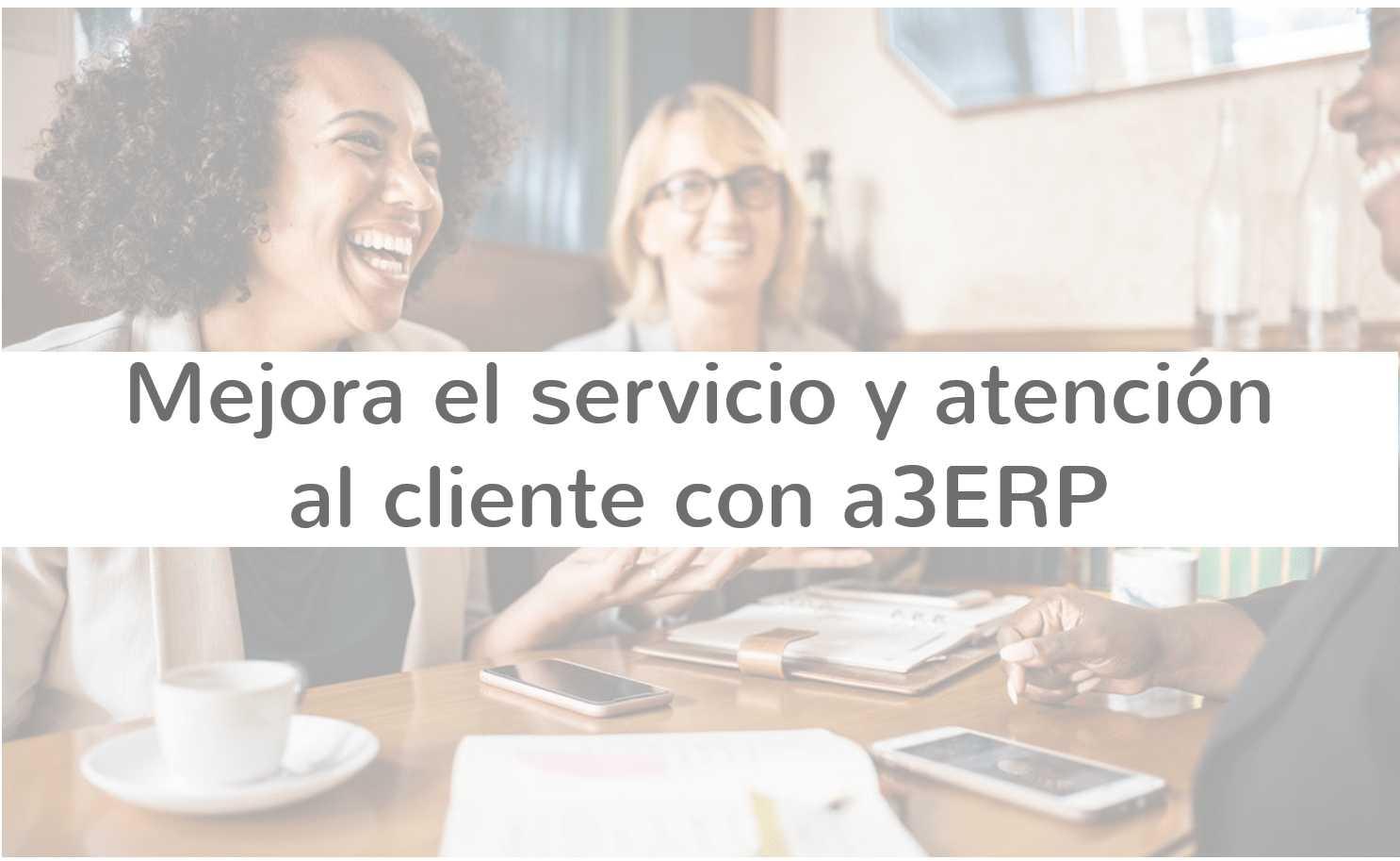 Mejora el servicio y atención al cliente con a3ERP