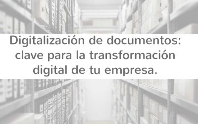 Digitalización de documentos: clave para optimizar los procesos dentro de tu empresa