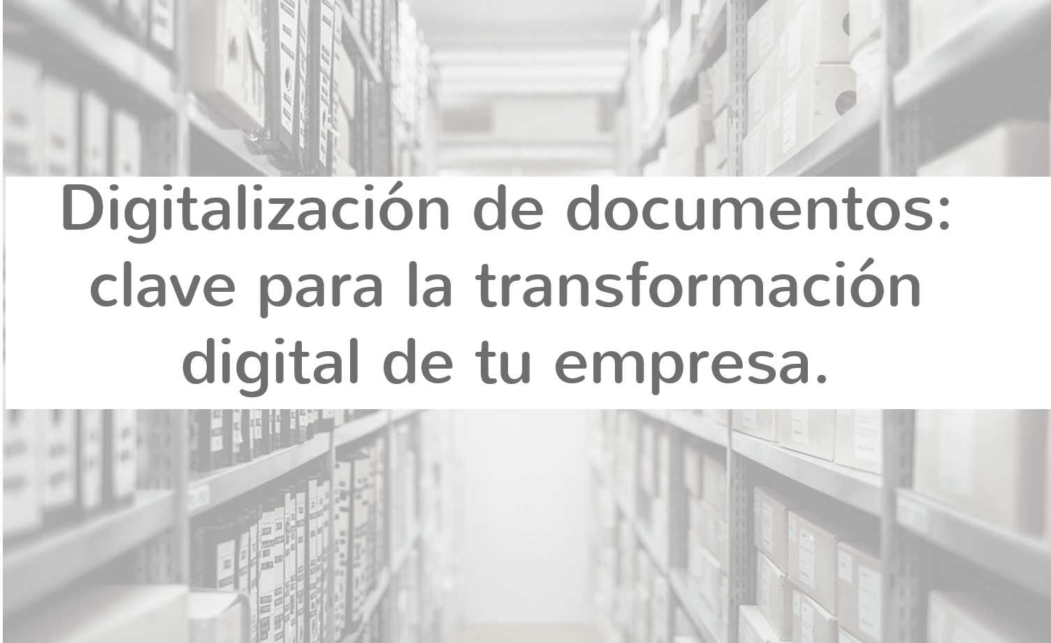 Digitalización de documentos: clave para la transformación digital de tu empresa