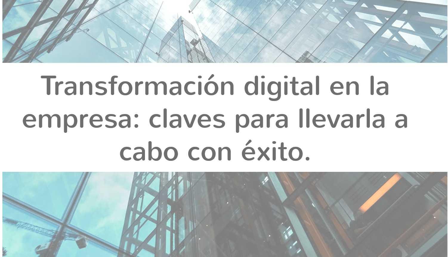 Transformación digital en la empresa: claves para llevarla a cabo con éxito